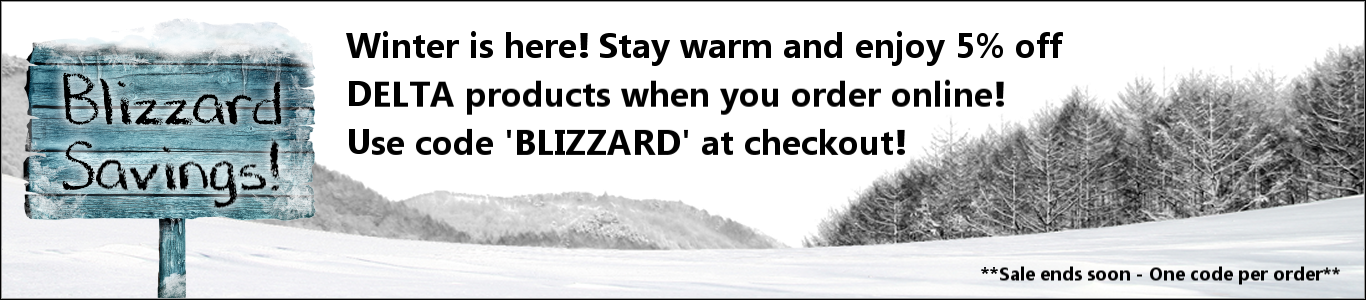 Blizzard Savings! -  Winter is here! Stay warm and enjoy 5% off DELTA products when you order online! Use code 'BLIZZARD' at checkout! - Sale ends soon - One code per order