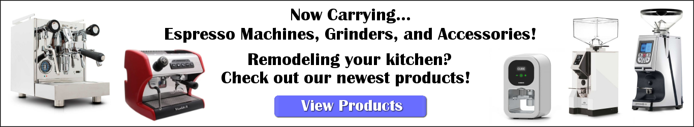 Now Carrying.... Espresso Machines, Grinders, and Accessories! Remodeling our kitchen? Check out our new products!
