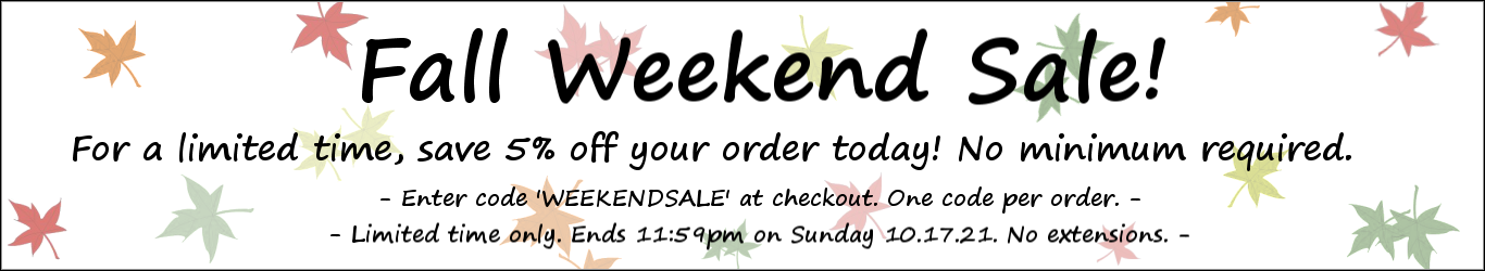 Fall Weekend Sale! For a limited time, save 5% off our order today! No minimum required. Enter code 'WEEKENDSALE' at checkout. One code per order. Limited time only. Ends 11:59pm on Sunday 10.17.21. No extensions.