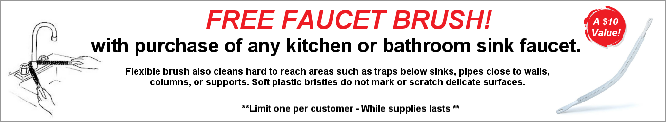 FREE FAUCET BRUSH! with purchase of any kitchen or bathroom sink faucet. Flexible brush also cleans hard to reach areas such as traps below sinks, pipes close to walls, columns, or supports. Soft plastic bristles do not mark or scratch delicate surfaces.