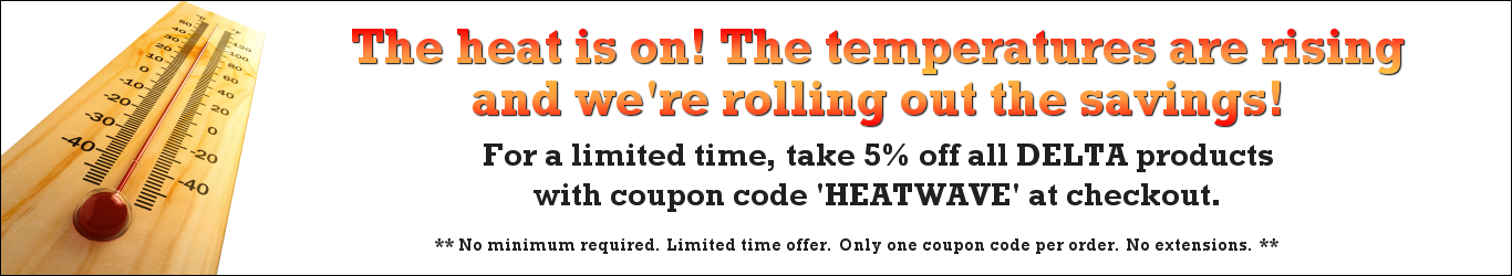 The heat is on! The temperature is rising and we're rolling out the savings! For a limited, take 5% off DELTA products with coupon code 'HEATWAVE' at checkout. **No minimum required. Limited time offer. Only one coupon code per order. No extensions. **