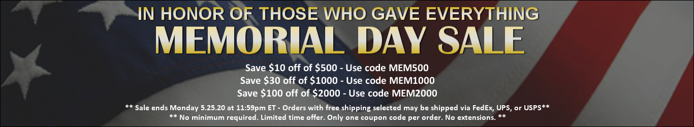 In honor of those who gave everything - Memorial Day Sale - Save $10 off of $500 - Use code MEM500, Save $30 off of $1000 - Use code MEM1000, Save $100 off of $2000 - Use code MEM2000 - **Sale ends Monday 5.25.20 at 11:59pm ET. Orders with free shipping s