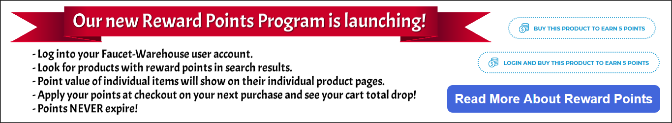 Our new Reward Points Program is launching! - Log into your Faucet-Warehouse user account. - Look for products with reward points in search results. - Point value of individual items will show on their individual product pages. - Apply your points at chec